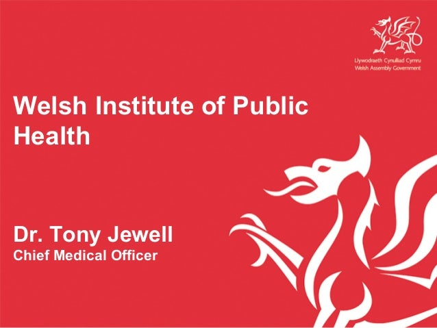 Welsh Institute of PublicHealthDr. Tony JewellChief Medical Officer