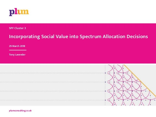 Incorporating Social Value into Spectrum Allocation Decisions plumconsulting.co.uk SPF Cluster 3 29 March 2018 Tony Lavend...