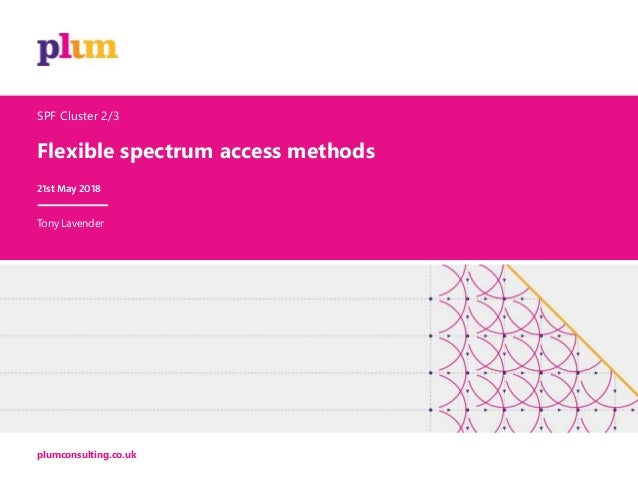 Flexible spectrum access methods plumconsulting.co.uk SPF Cluster 2/3 21st May 2018 Tony Lavender