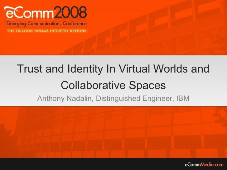 Trust and Identity In Virtual Worlds and Collaborative Spaces Anthony Nadalin, Distinguished Engineer, IBM