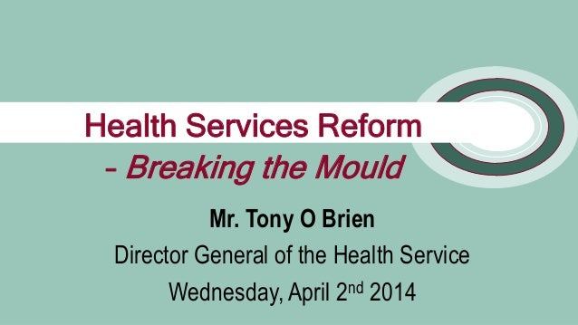 1 Mr. Tony O Brien Director General of the Health Service Wednesday, April 2nd 2014 Health Services Reform – Breaking the ...