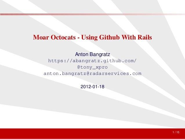 Moar Octocats - Using Github With Rails             Anton Bangratz    https://abangratz.github.com/              @tony_xpr...