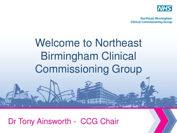Welcome to Northeast        Birmingham Clinical       Commissioning GroupDr Tony Ainsworth - CCG Chair