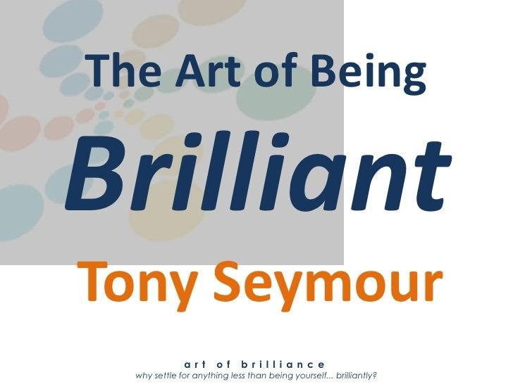 The Art of BeingBrilliantTony Seymour              a r t    o f   b r i l l i a n c e  why settle for anything less than b...
