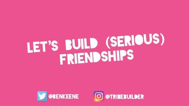 let's build (serious) friendships @benkeene @tribebuilder