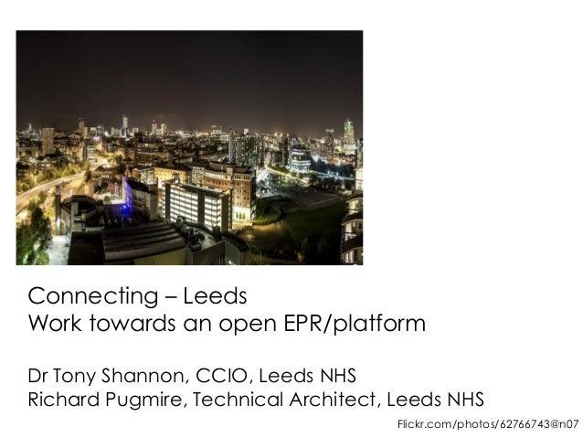 Connecting – Leeds  Work towards an open EPR/platform  Dr Tony Shannon, CCIO, Leeds NHS  Richard Pugmire, Technical Archit...