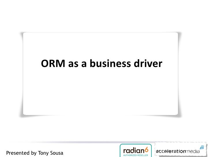 ORM as a business driverPresented by Tony Sousa