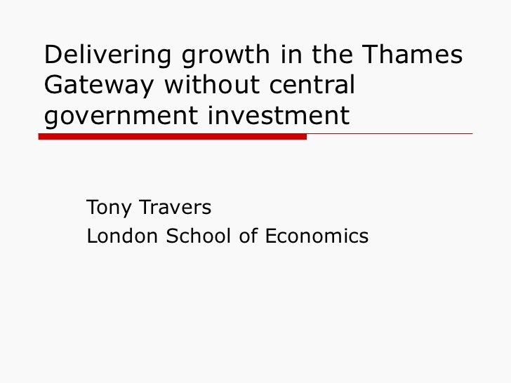 Delivering growth in the Thames Gateway without central government investment  Tony Travers London School of Economics
