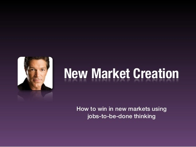 New Market CreationHow to win in new markets usingjobs-to-be-done thinking