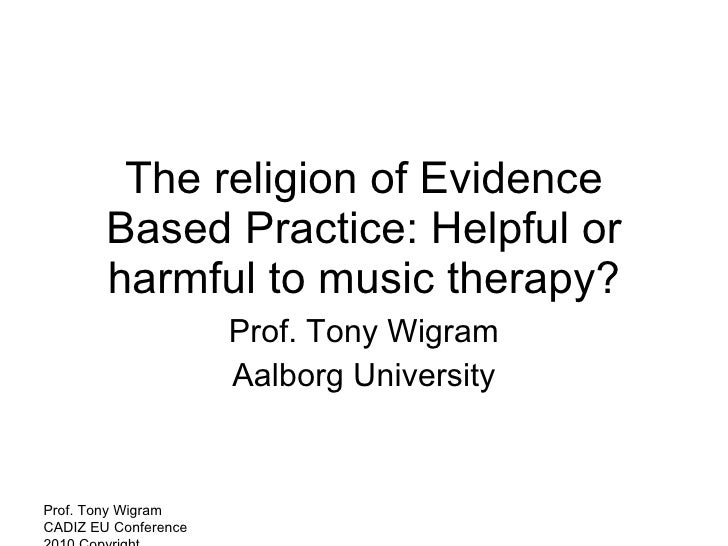 The religion of Evidence Based Practice: Helpful or harmful to music therapy? Prof. Tony Wigram Aalborg University Prof. T...