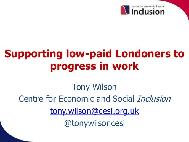 Supporting low-paid Londoners to progress in work Tony Wilson Centre for Economic and Social Inclusion tony.wilson@cesi.or...