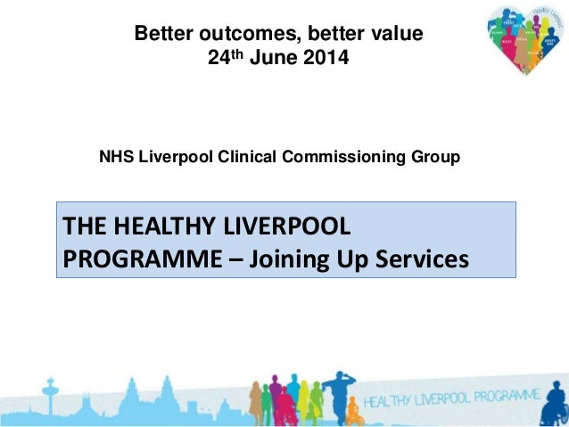 Better outcomes, better value 24th June 2014 THE HEALTHY LIVERPOOL PROGRAMME – Joining Up Services NHS Liverpool Clinical ...