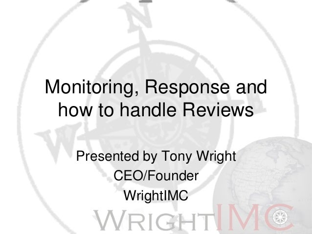 Monitoring, Response and how to handle Reviews Presented by Tony Wright CEO/Founder WrightIMC