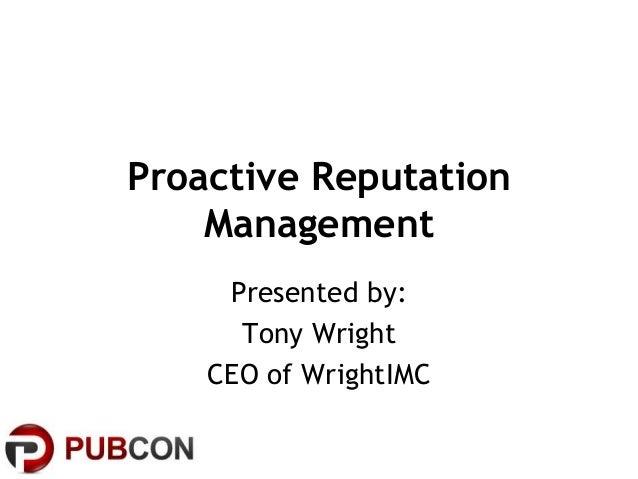 Proactive ReputationManagementPresented by:Tony WrightCEO of WrightIMC