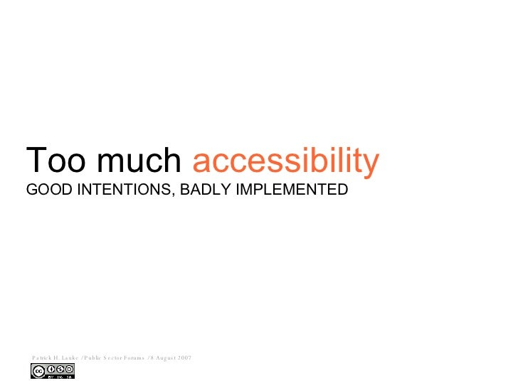 Too much  accessibility <ul><ul><li>GOOD INTENTIONS, BADLY IMPLEMENTED </li></ul></ul>Patrick H. Lauke / Public Sector For...