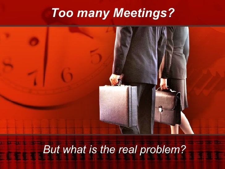 Too many Meetings? But what is the real problem?
