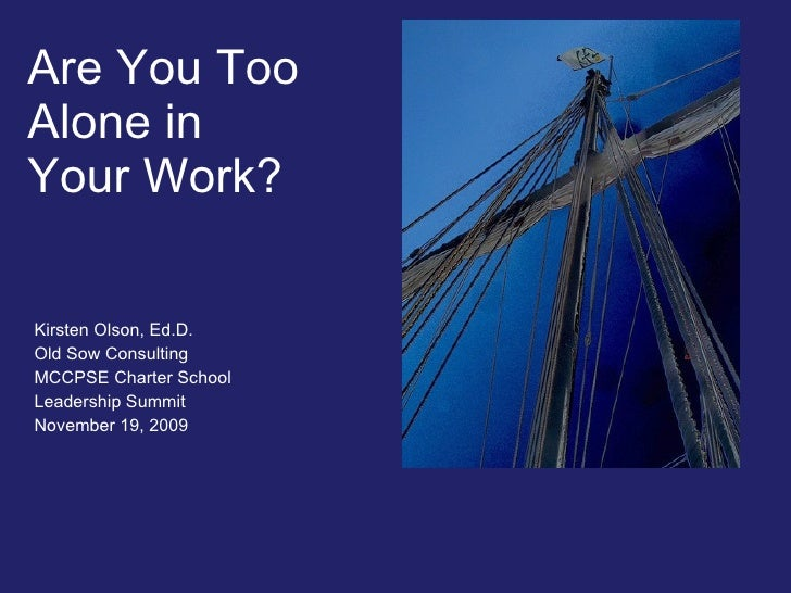 Are You Too  Alone in  Your Work? Kirsten Olson, Ed.D. Old Sow Consulting MCCPSE Charter School  Leadership Summit Novembe...