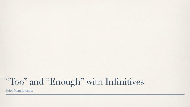 Too and Enough with Infinitives  too + adjective:    Mary was too busy to come to class  too + adverb :    It was too late ...