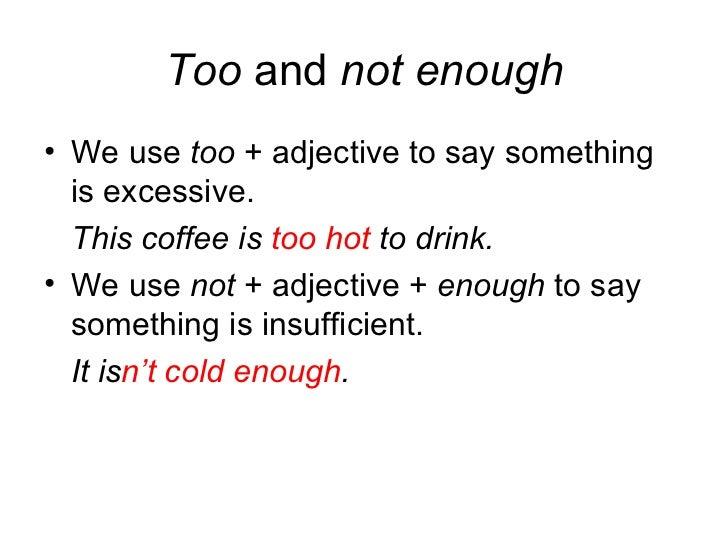 Too  and  not enough <ul><li>We use  too  + adjective to say something is excessive. </li></ul><ul><li>This coffee is  too...