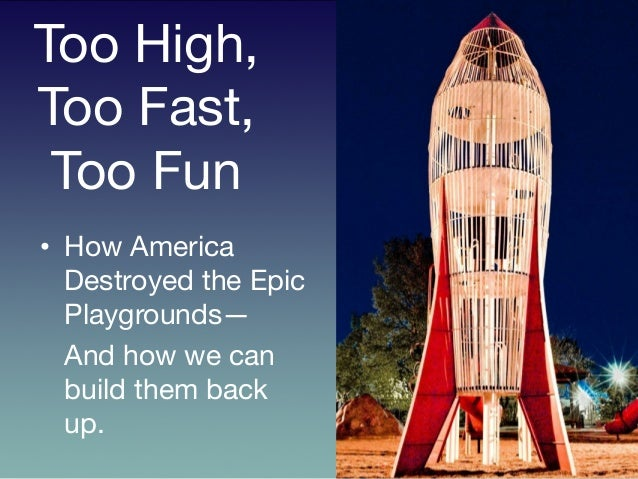 Too High, Too Fast, Too Fun	    	   •  How America Destroyed the Epic Playgrounds—  And how we can build them back up.
