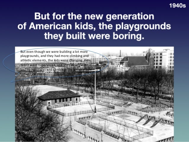 But  for  the  New  Genera?on  of  American  Kids,  the   Playgrounds  They  Built  were  Boring...