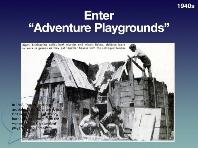 Enter  Adventure  Playgrounds   1940   In  1943,  Danish  landscape   architect  C.  Th.  Sørensen ...