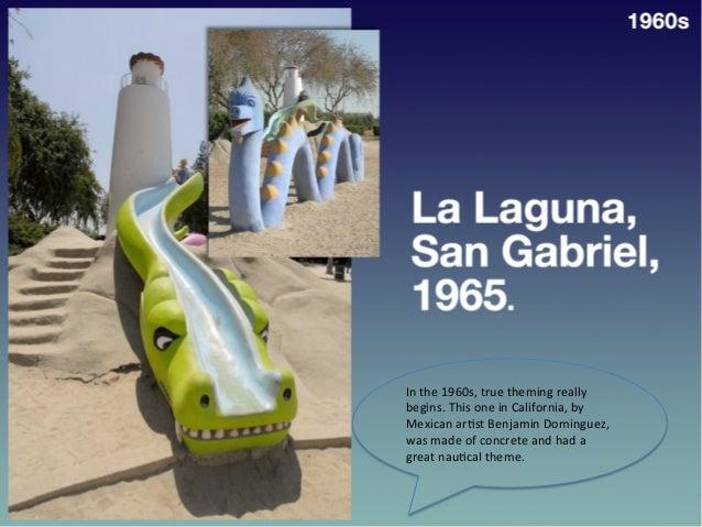 • La  Laguna,  San   Gabriel,  1965   1960s   In  the  1960s,  true  theming  really   begins.  ...