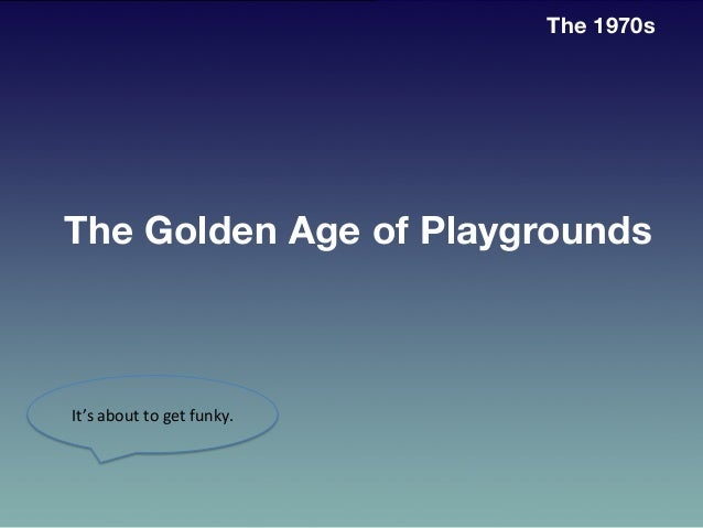 The 1970s It's  about  to  get  funky.     The Golden Age of Playgrounds