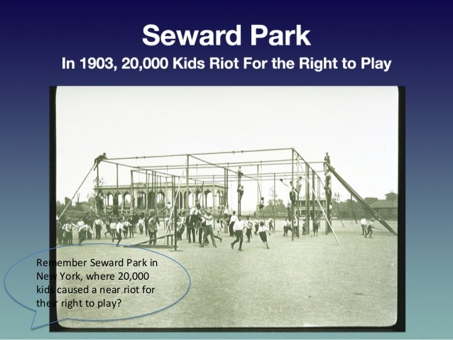Seward  Park—In  1903,  20,000  Kids   Riot  For  the  Right  to  Play   Remember  Seward  Park...