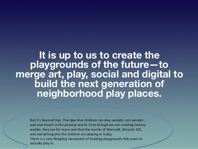 It is up to us to create the playgrounds of the future—to merge art, play, social and digital to build the next generation...