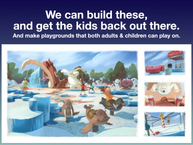 We  can  build  these,  and  get  the  kids   back  out  there.     • And  make  playgrounds...