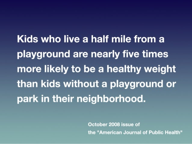 • Kids  who  live  a  half  mile  from  a  playground   are  nearly  five  ?mes  more  likely...