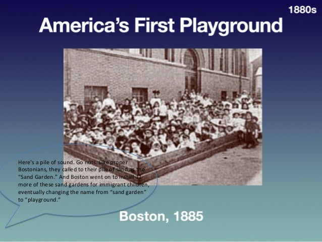 America's  First  Playground   • Boston,  1885   1880s   Here's  a  pile  of  sound.  Go  nuts. ...