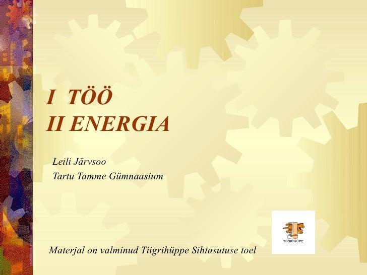 I  TÖÖ II ENERGIA Leili Järvsoo Tartu Tamme Gümnaasium Materjal on valminud Tiigrihüppe Sihtasutuse toel