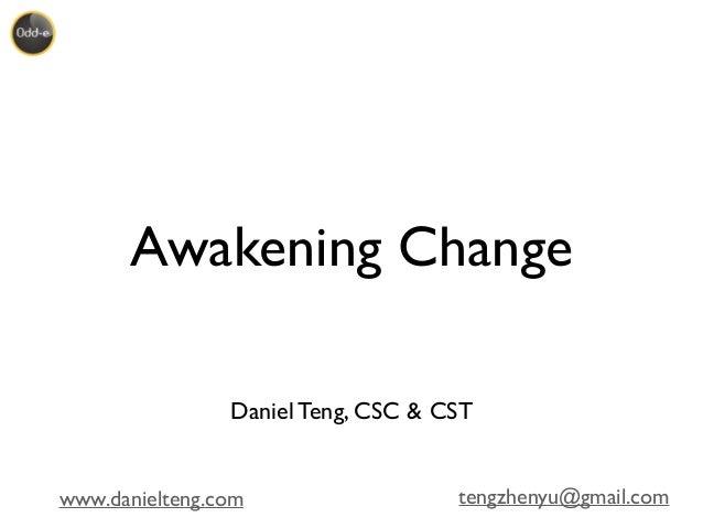 www.danielteng.com tengzhenyu@gmail.com Awakening Change Daniel Teng, CSC & CST