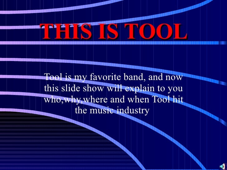 THIS IS TOOL Tool is my favorite band, and now this slide show will explain to you who,why,where and when Tool hit the mus...