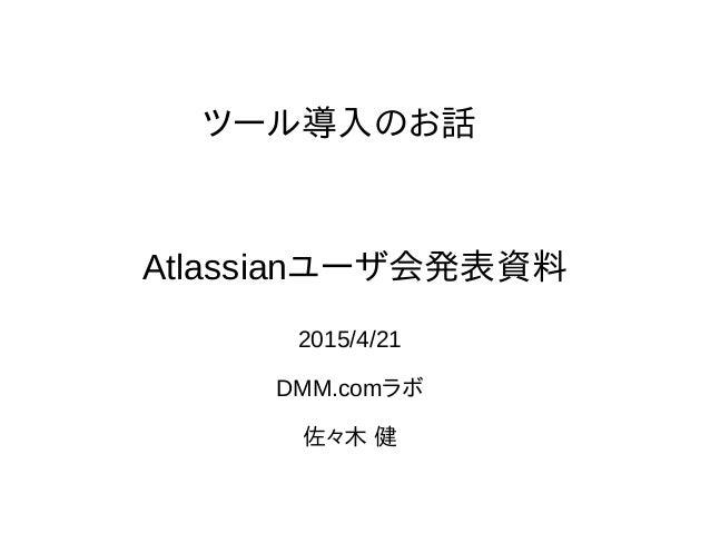 ツール導入のお話 2015/4/21 DMM.comラボ 佐々木 健 Atlassianユーザ会発表資料
