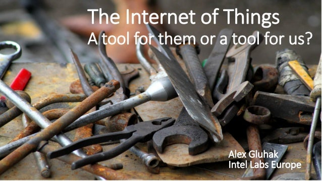 The Internet of Things A tool for them or a tool for us? Alex Gluhak Intel Labs Europe
