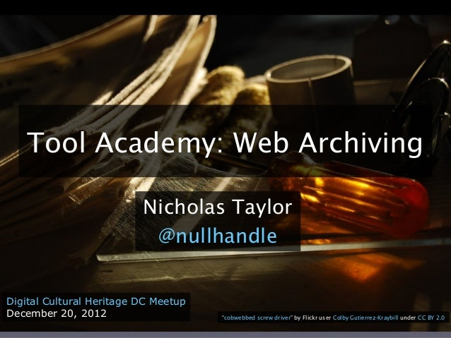 """Tool Academy: Web Archiving Nicholas Taylor @nullhandle Digital Cultural Heritage DC Meetup December 20, 2012 """"cobwebbed s..."""