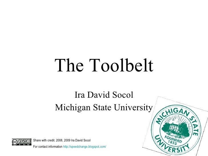 The Toolbelt Ira David Socol Michigan State University Share with credit. 2008, 2009 Ira David Socol  For contact informat...