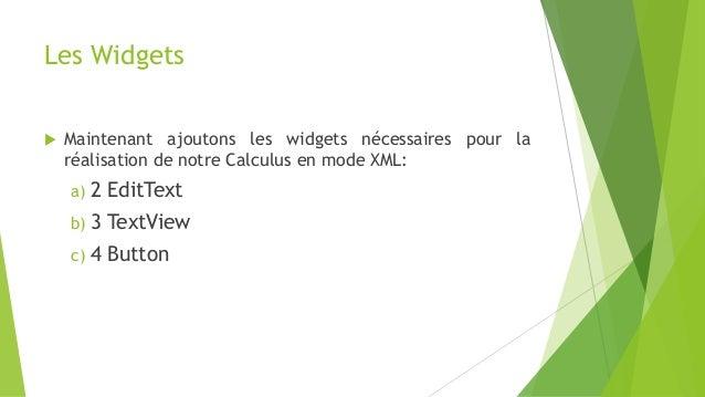 Les Widgets  Maintenant ajoutons les widgets nécessaires pour la réalisation de notre Calculus en mode XML: a) 2 EditText...