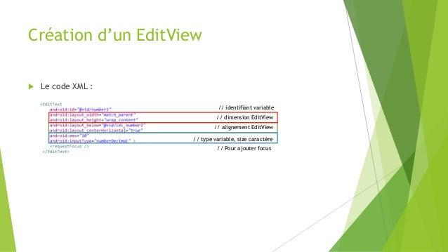Création d'un EditView  Le code XML : // type variable, size caractère // alignement EditView // dimension EditView // id...