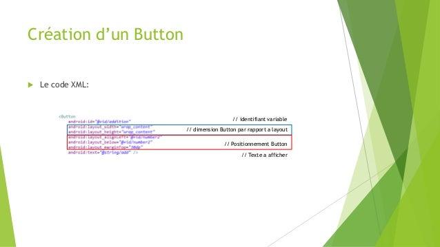 Création d'un Button  Le code XML: // dimension Button par rapport a layout // Positionnement Button // identifiant varia...
