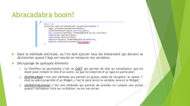 Abracadabra boom!  Dans la méthode onCreate, ou l'on doit ajouter tous les évènement qui doivent se déclencher quand l'Ap...
