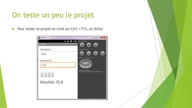 On teste un peu le projet  Pour tester le projet on click sur Ctrl + F11…et Voila!
