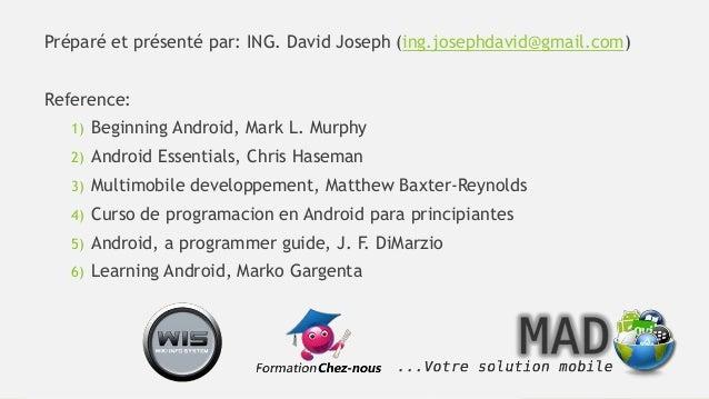 Préparé et présenté par: ING. David Joseph (ing.josephdavid@gmail.com) Reference: 1) Beginning Android, Mark L. Murphy 2) ...