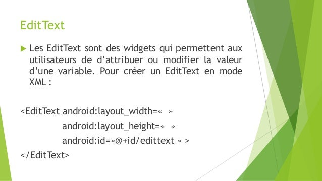EditText  Les EditText sont des widgets qui permettent aux utilisateurs de d'attribuer ou modifier la valeur d'une variab...