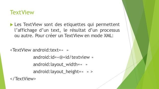 TextView  Les TextView sont des etiquettes qui permettent l'affichage d'un text, le résultat d'un processus ou autre. Pou...