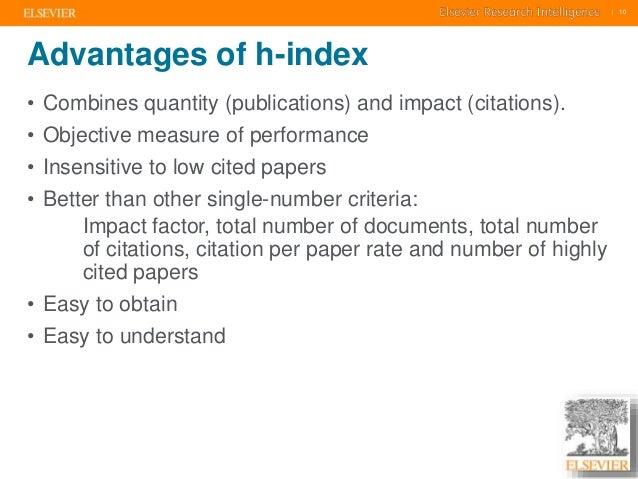     10    10  Advantages of h-index  • Combines quantity (publications) and impact (citations).  • Objective measure of pe...