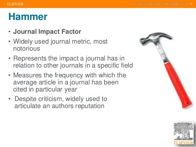     29    29  Hammer  • Journal Impact Factor  • Widely used journal metric, most  notorious  • Represents the impact a jo...